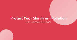 Protect Your Skin From Pollution with Korean Skin Care – THE YESSTYLIST - Asian Fashion Blog
