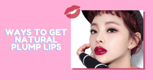 5 Ways to Get Natural Plump Lips – THE YESSTYLIST - Asian Fashion Blog